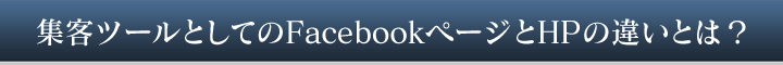 集客ツールとしてのFacebookページとHPの違いとは?