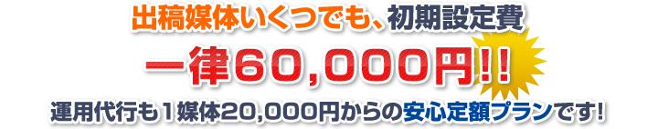 出稿媒体いくつでも、初期設定費一律62,000円! 運用代行も1媒体35,000円の安心定額プランです!